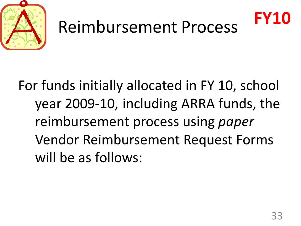 Reimbursement Process For funds initially allocated in FY 10, school year 2009-10, including ARRA funds, the reimbursement process using paper Vendor Reimbursement Request Forms will be as follows: 33 FY10