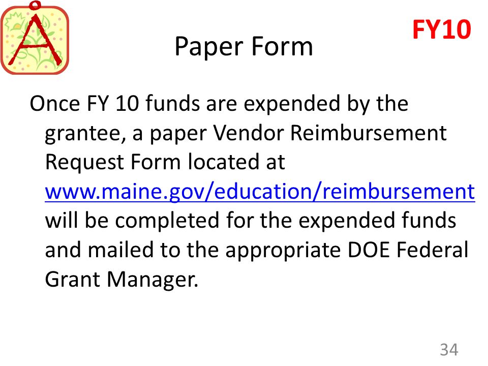 Paper Form Once FY 10 funds are expended by the grantee, a paper Vendor Reimbursement Request Form located at www.maine.gov/education/reimbursement will be completed for the expended funds and mailed to the appropriate DOE Federal Grant Manager.