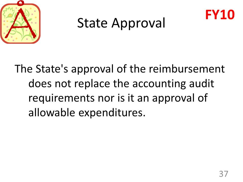 The State's approval of the reimbursement does not replace the accounting audit requirements nor is it an approval of allowable expenditures. 37 FY10