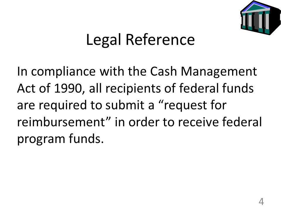 Legal Reference In compliance with the Cash Management Act of 1990, all recipients of federal funds are required to submit a request for reimbursement