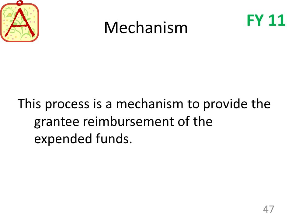 Mechanism This process is a mechanism to provide the grantee reimbursement of the expended funds. 47 FY 11
