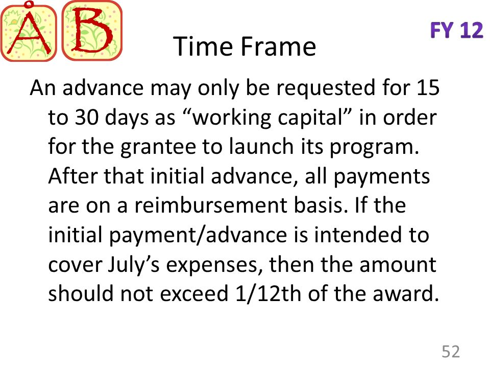 Time Frame An advance may only be requested for 15 to 30 days as working capital in order for the grantee to launch its program.
