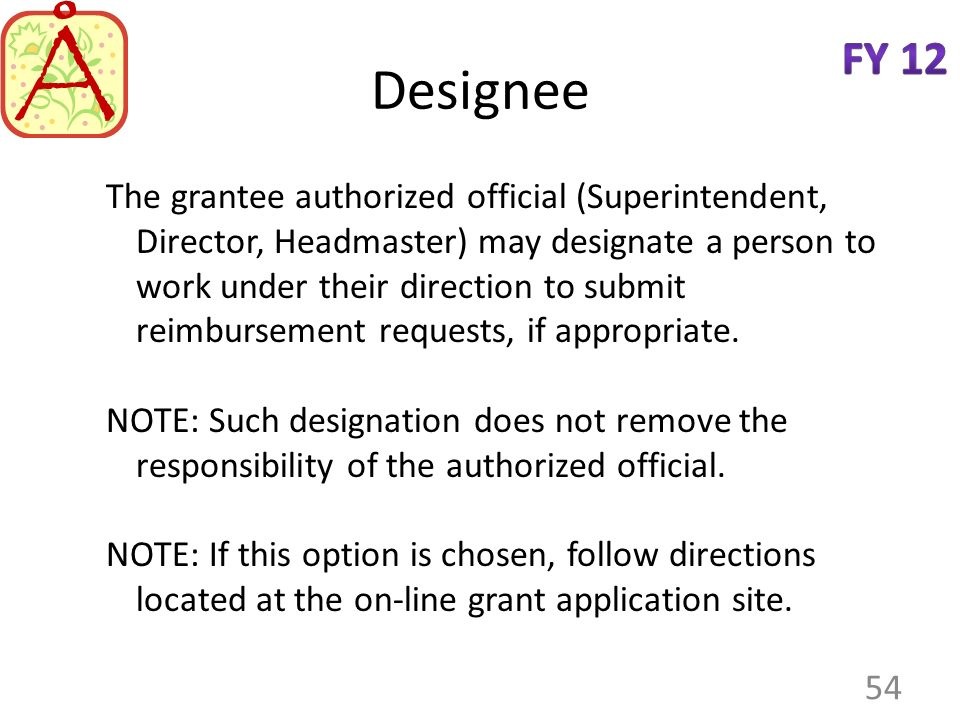 Designee The grantee authorized official (Superintendent, Director, Headmaster) may designate a person to work under their direction to submit reimbursement requests, if appropriate.