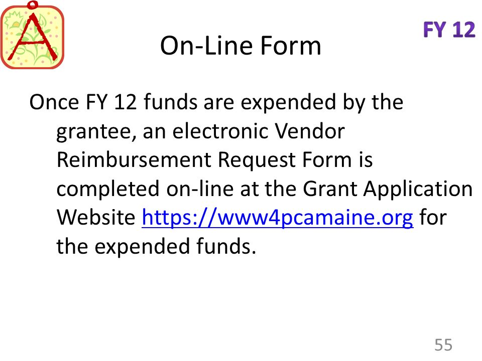 On-Line Form Once FY 12 funds are expended by the grantee, an electronic Vendor Reimbursement Request Form is completed on-line at the Grant Application Website https://www4pcamaine.org for the expended funds.https://www4pcamaine.org 55