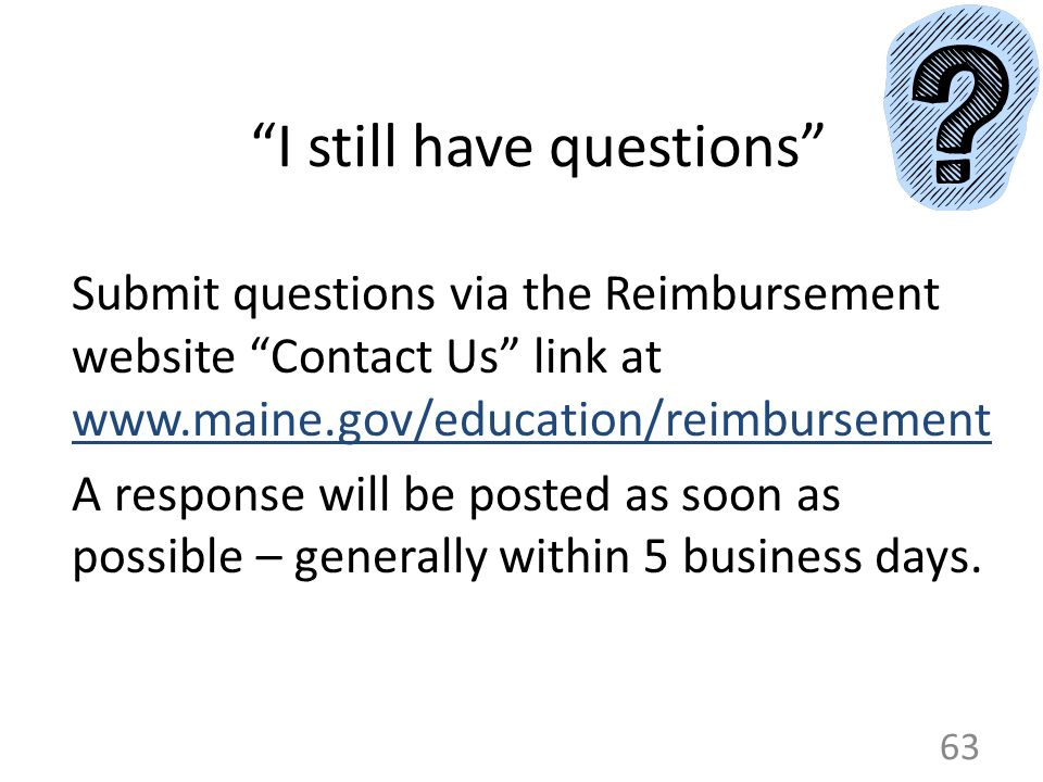 I still have questions Submit questions via the Reimbursement website Contact Us link at www.maine.gov/education/reimbursement A response will be post