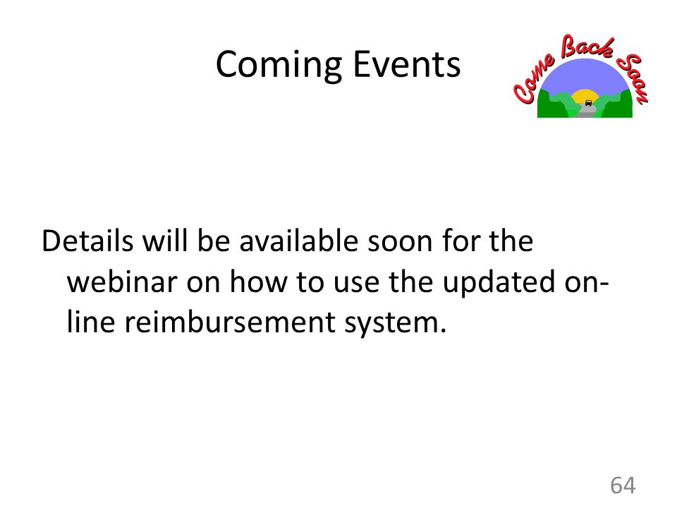Coming Events Details will be available soon for the webinar on how to use the updated on- line reimbursement system. 64