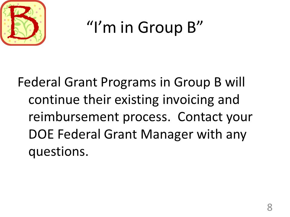 Im in Group B Federal Grant Programs in Group B will continue their existing invoicing and reimbursement process. Contact your DOE Federal Grant Manag