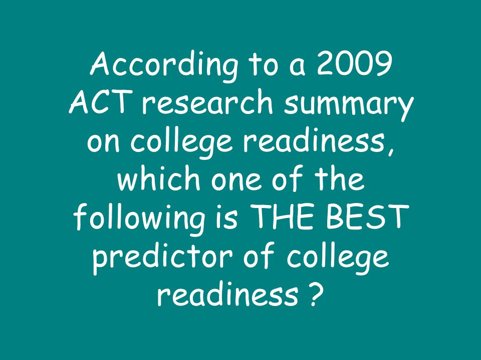 According to a 2009 ACT research summary on college readiness, which one of the following is THE BEST predictor of college readiness