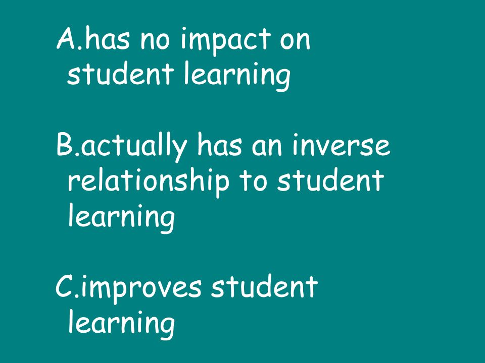 A.has no impact on student learning B.actually has an inverse relationship to student learning C.improves student learning