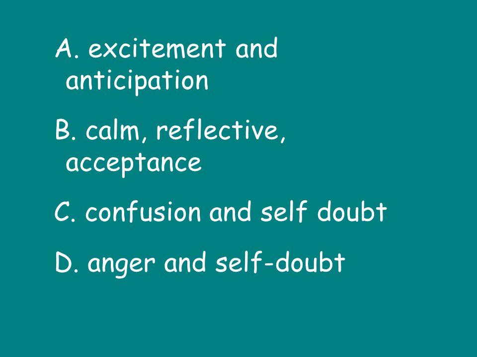 A. excitement and anticipation B. calm, reflective, acceptance C.