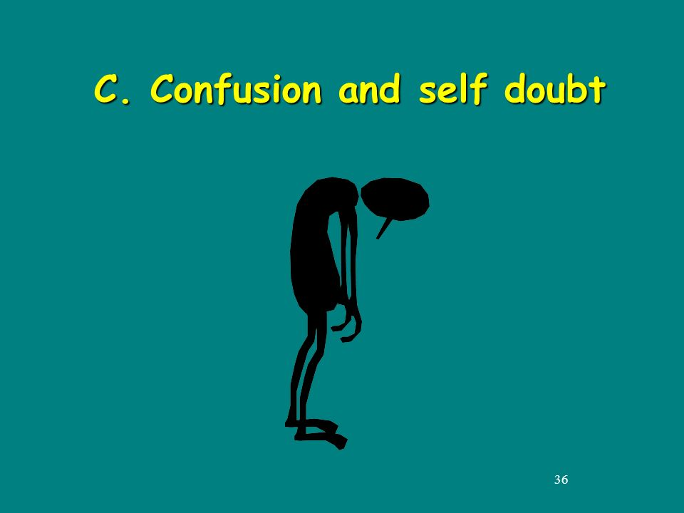 36 C. Confusion and self doubt C. Confusion and self doubt