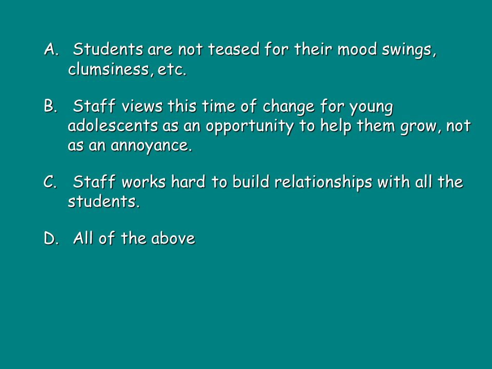 A. Students are not teased for their mood swings, clumsiness, etc.