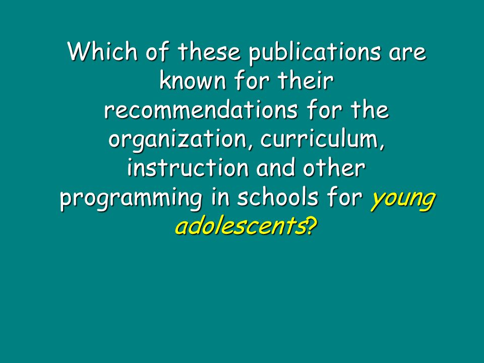 Which of these publications are known for their recommendations for the organization, curriculum, instruction and other programming in schools for young adolescents