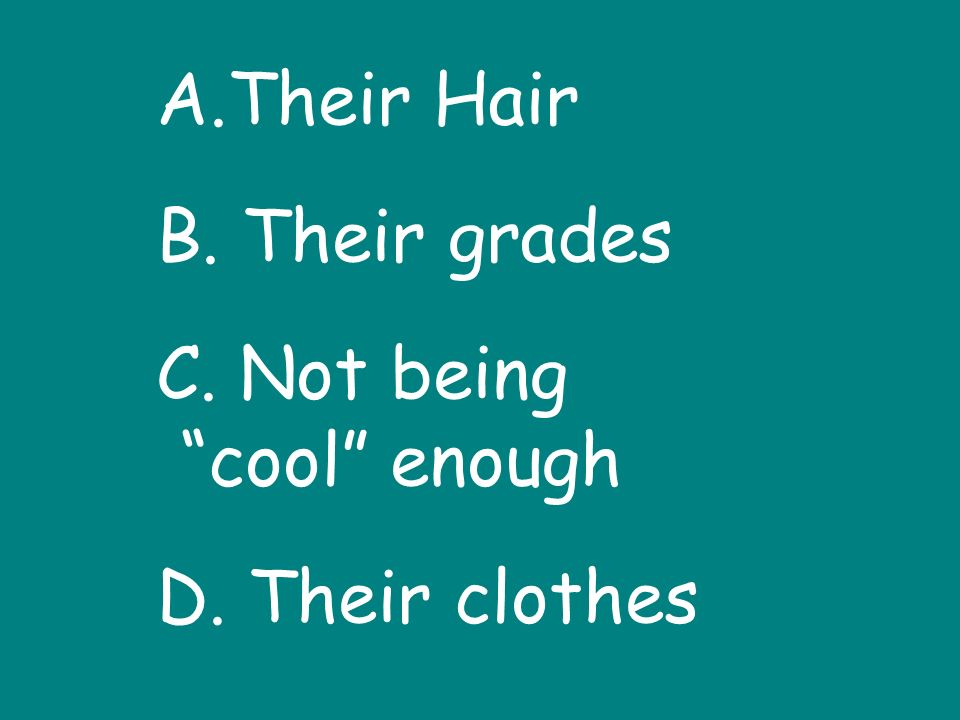 A.Their Hair B. Their grades C. Not being cool enough D. Their clothes