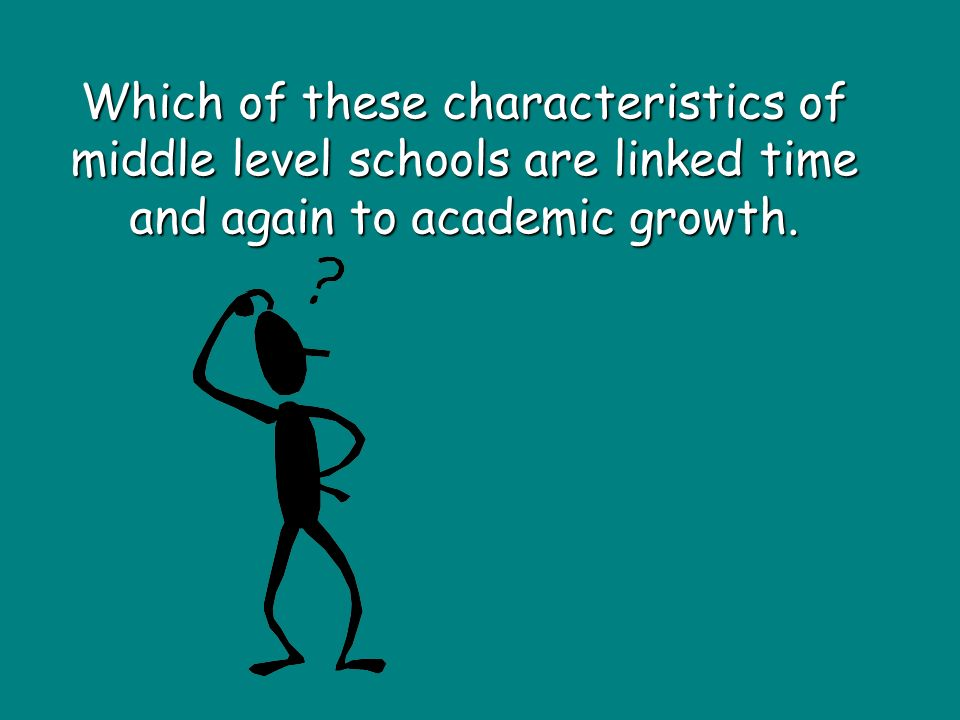 Which of these characteristics of middle level schools are linked time and again to academic growth.