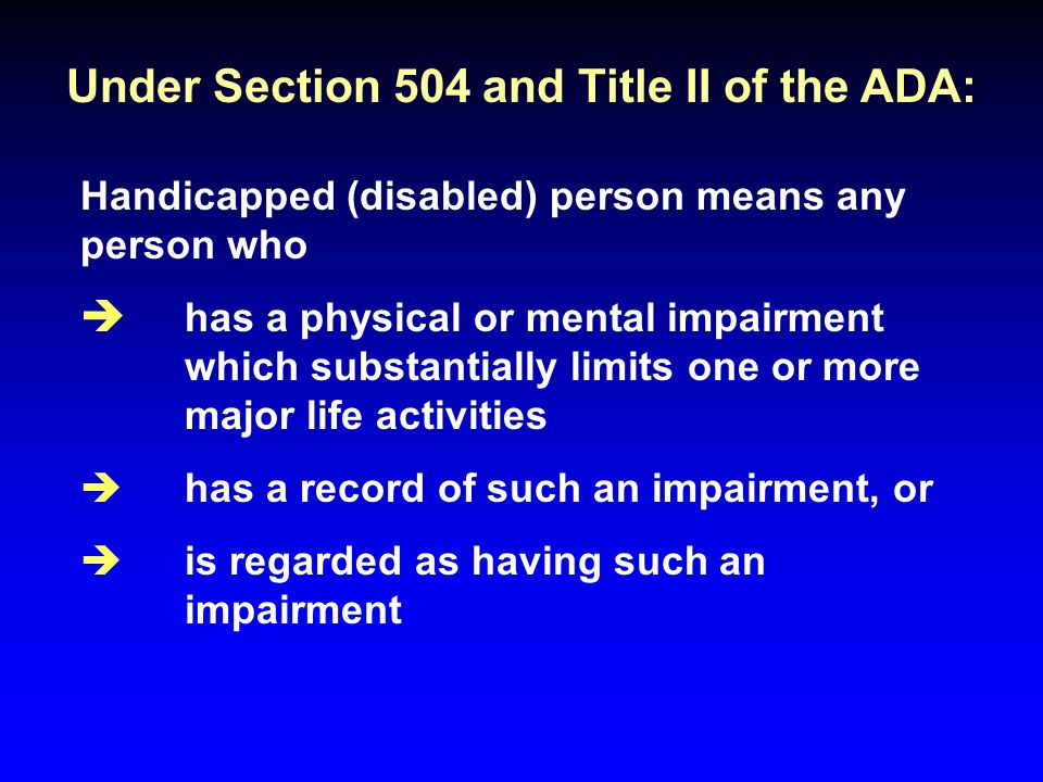 Under Section 504 and Title II of the ADA: Handicapped (disabled) person means any person who è has a physical or mental impairment which substantially limits one or more major life activities è has a record of such an impairment, or è is regarded as having such an impairment