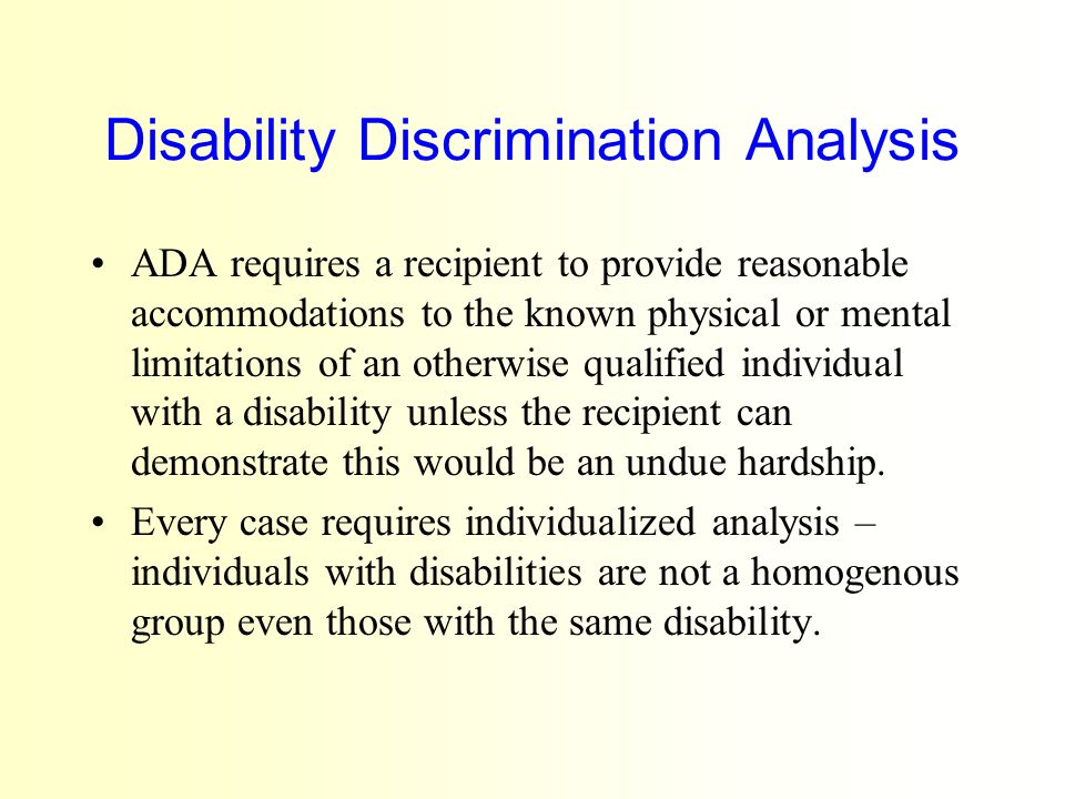 Disability Discrimination Analysis ADA requires a recipient to provide reasonable accommodations to the known physical or mental limitations of an otherwise qualified individual with a disability unless the recipient can demonstrate this would be an undue hardship.