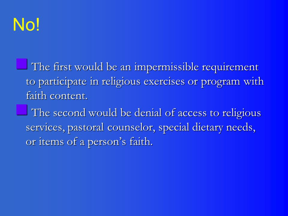 The first would be an impermissible requirement to participate in religious exercises or program with faith content.