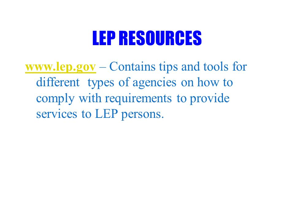 LEP RESOURCES www.lep.govwww.lep.gov – Contains tips and tools for different types of agencies on how to comply with requirements to provide services to LEP persons.