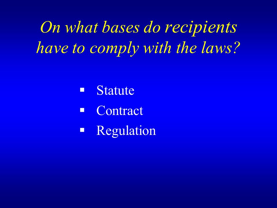 On what bases do recipients have to comply with the laws Statute Contract Regulation