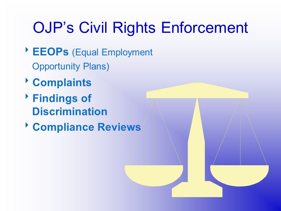 OJPs Civil Rights Enforcement EEOPs (Equal Employment Opportunity Plans) Complaints Findings of Discrimination Compliance Reviews