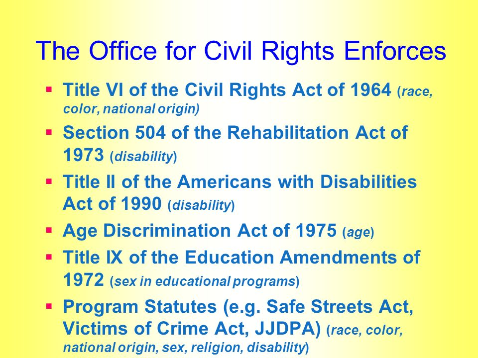 The Office for Civil Rights Enforces Title VI of the Civil Rights Act of 1964 (race, color, national origin) Section 504 of the Rehabilitation Act of 1973 (disability) Title II of the Americans with Disabilities Act of 1990 (disability) Age Discrimination Act of 1975 (age) Title IX of the Education Amendments of 1972 (sex in educational programs) Program Statutes (e.g.