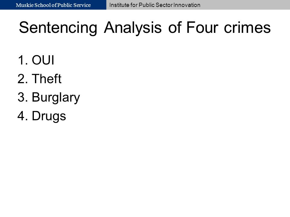 Muskie School of Public Service Institute for Public Sector Innovation Sentencing Analysis of Four crimes 1. OUI 2. Theft 3. Burglary 4. Drugs