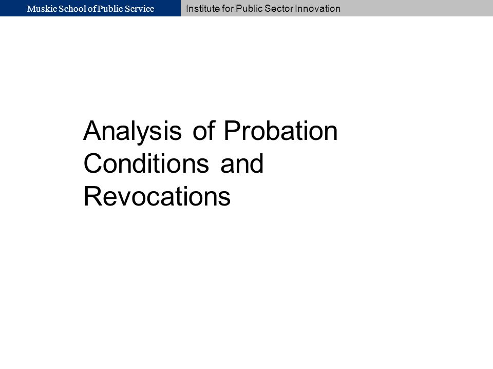 Muskie School of Public Service Institute for Public Sector Innovation Analysis of Probation Conditions and Revocations