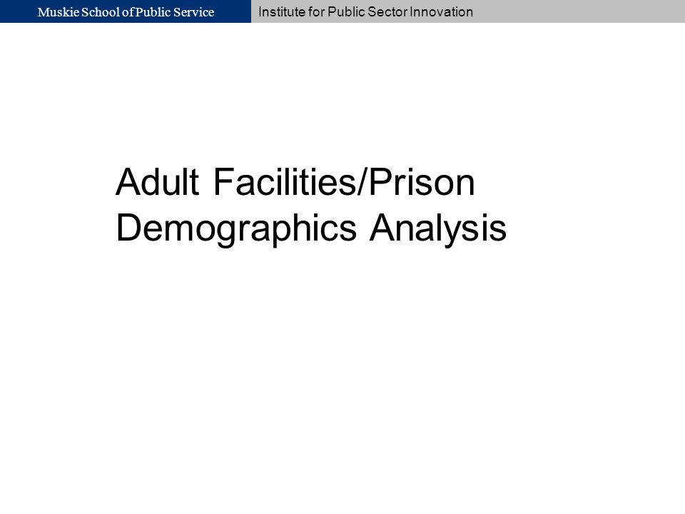 Muskie School of Public Service Institute for Public Sector Innovation Adult Facilities/Prison Demographics Analysis