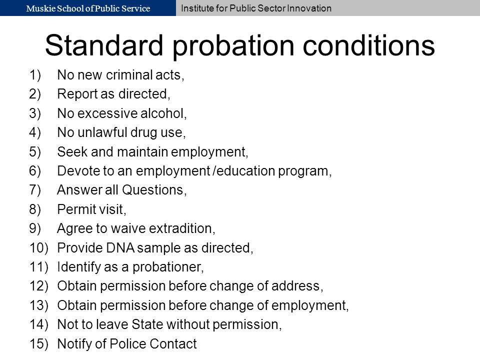 Muskie School of Public Service Institute for Public Sector Innovation Standard probation conditions 1)No new criminal acts, 2)Report as directed, 3)N