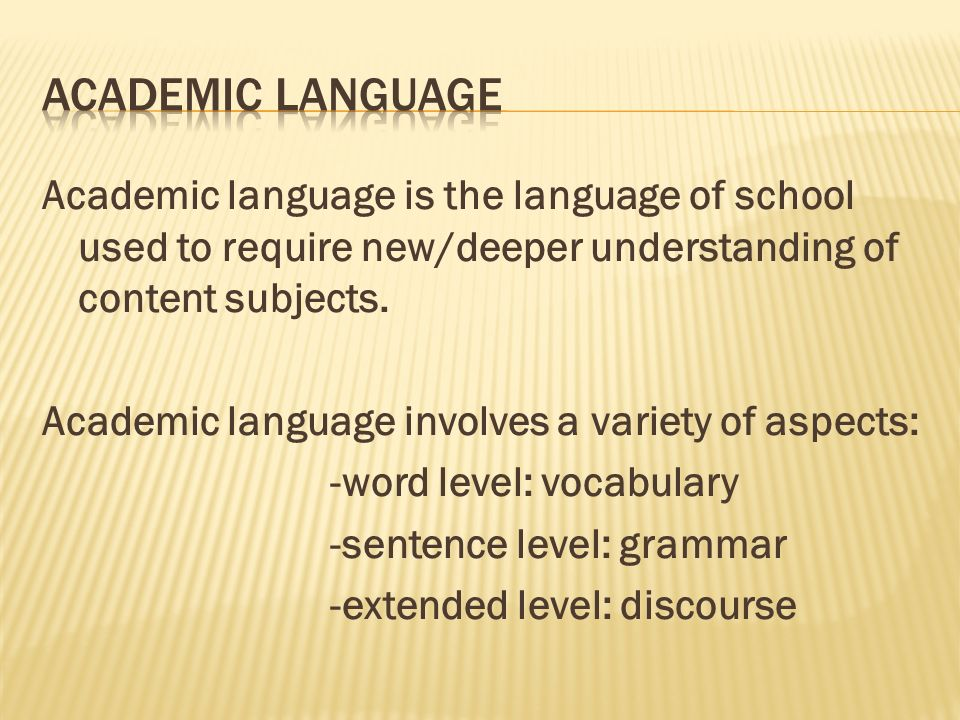 Academic language is the language of school used to require new/deeper understanding of content subjects.