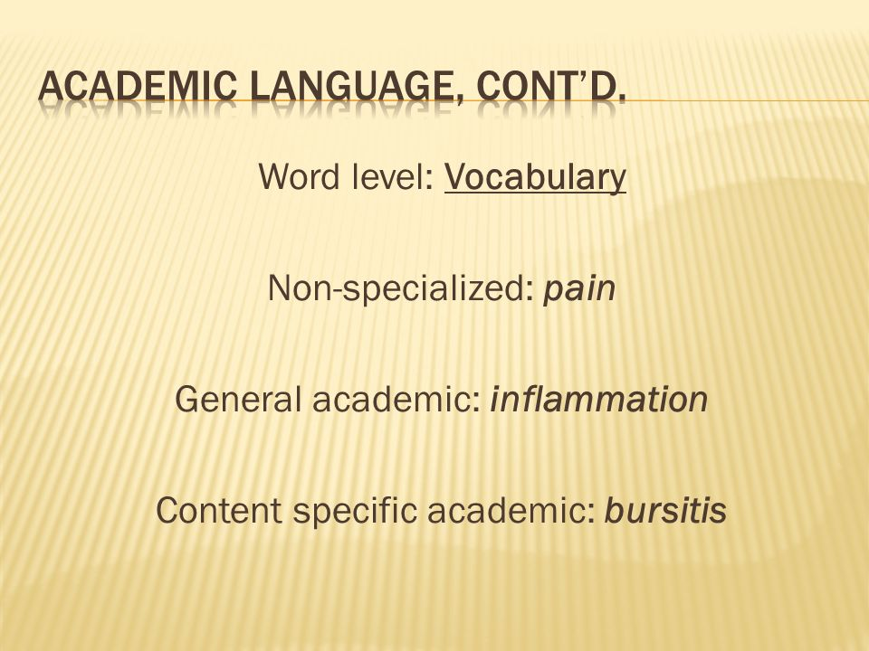 Word level: Vocabulary Non-specialized: pain General academic: inflammation Content specific academic: bursitis