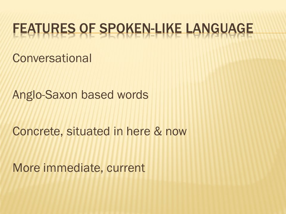 Conversational Anglo-Saxon based words Concrete, situated in here & now More immediate, current