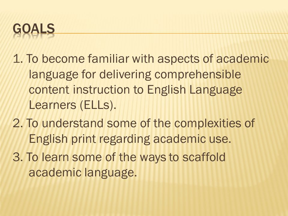 1. To become familiar with aspects of academic language for delivering comprehensible content instruction to English Language Learners (ELLs). 2. To u