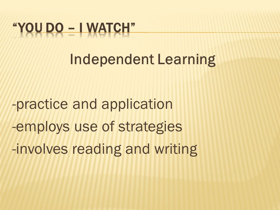 Independent Learning -practice and application -employs use of strategies -involves reading and writing