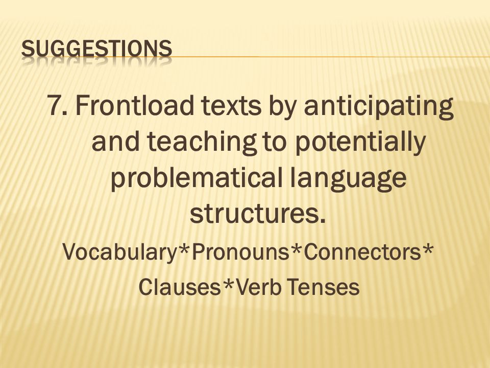 7. Frontload texts by anticipating and teaching to potentially problematical language structures.