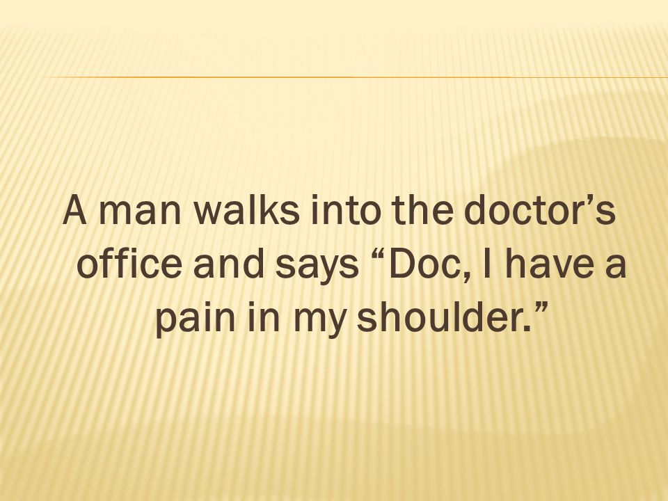 A man walks into the doctors office and says Doc, I have a pain in my shoulder.