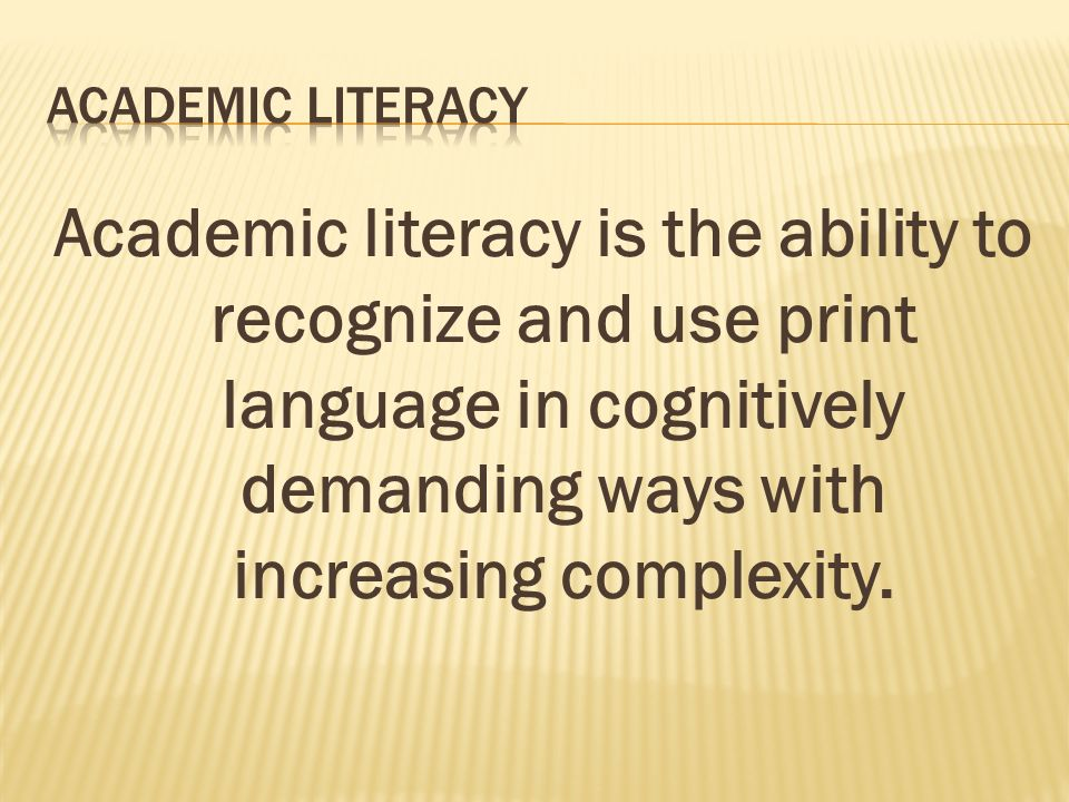 Academic literacy is the ability to recognize and use print language in cognitively demanding ways with increasing complexity.