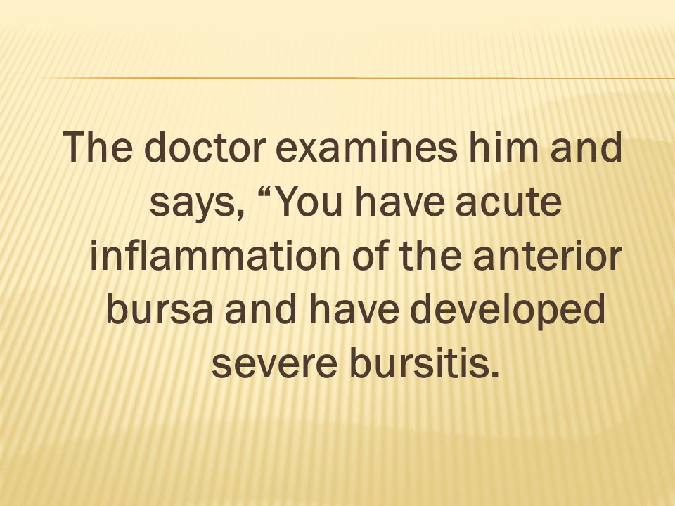 The doctor examines him and says, You have acute inflammation of the anterior bursa and have developed severe bursitis.