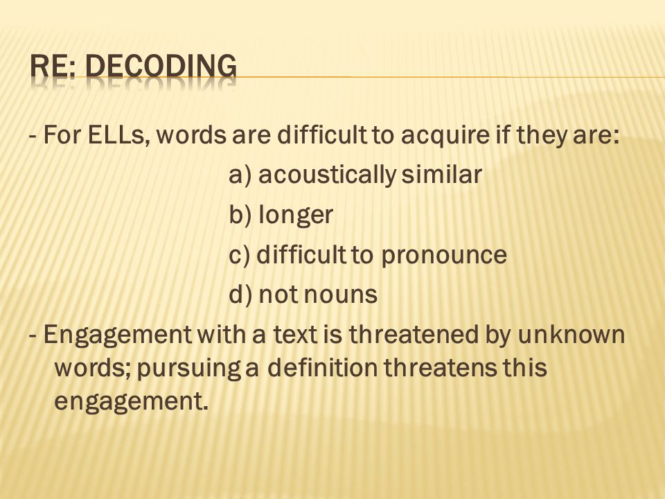 - For ELLs, words are difficult to acquire if they are: a) acoustically similar b) longer c) difficult to pronounce d) not nouns - Engagement with a text is threatened by unknown words; pursuing a definition threatens this engagement.