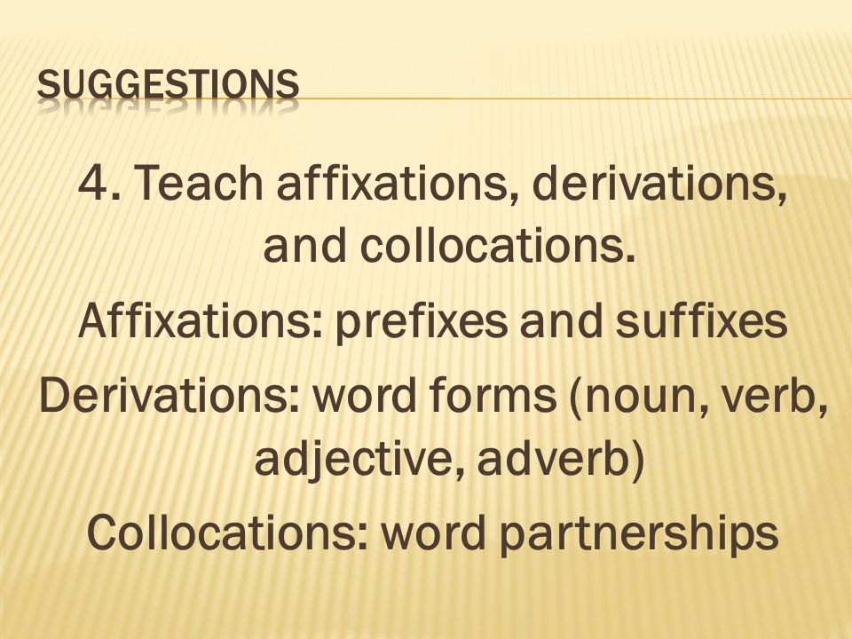 4. Teach affixations, derivations, and collocations.