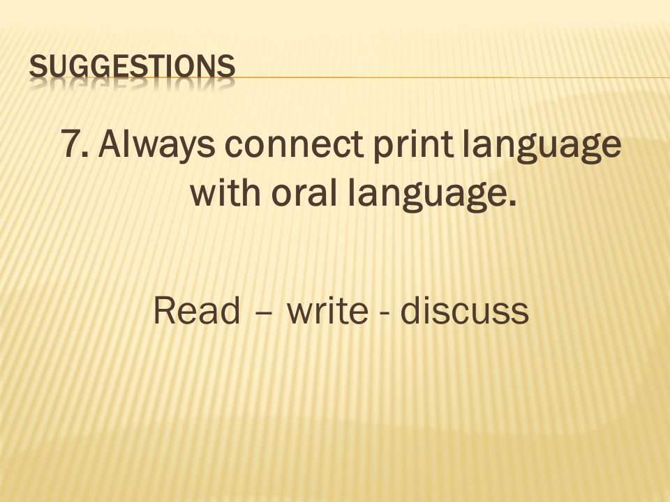 7. Always connect print language with oral language. Read – write - discuss