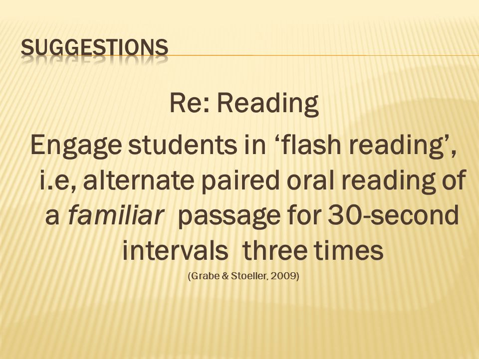Re: Reading Engage students in flash reading, i.e, alternate paired oral reading of a familiar passage for 30-second intervals three times (Grabe & Stoeller, 2009)