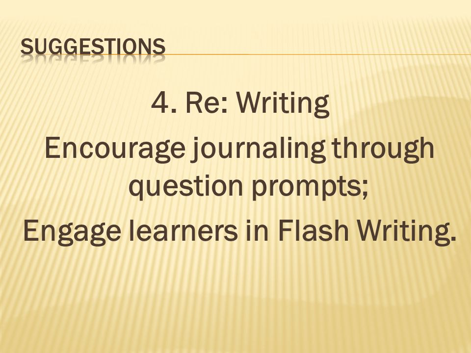 4. Re: Writing Encourage journaling through question prompts; Engage learners in Flash Writing.