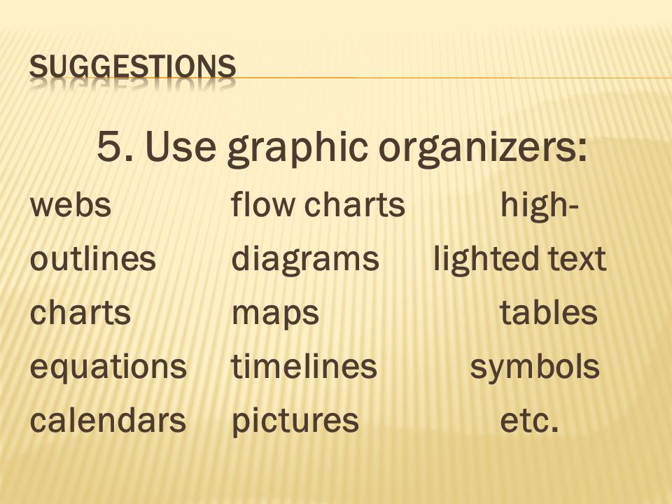 5. Use graphic organizers: websflow chartshigh- outlinesdiagramslighted text chartsmapstables equationstimelines symbols calendarspicturesetc.