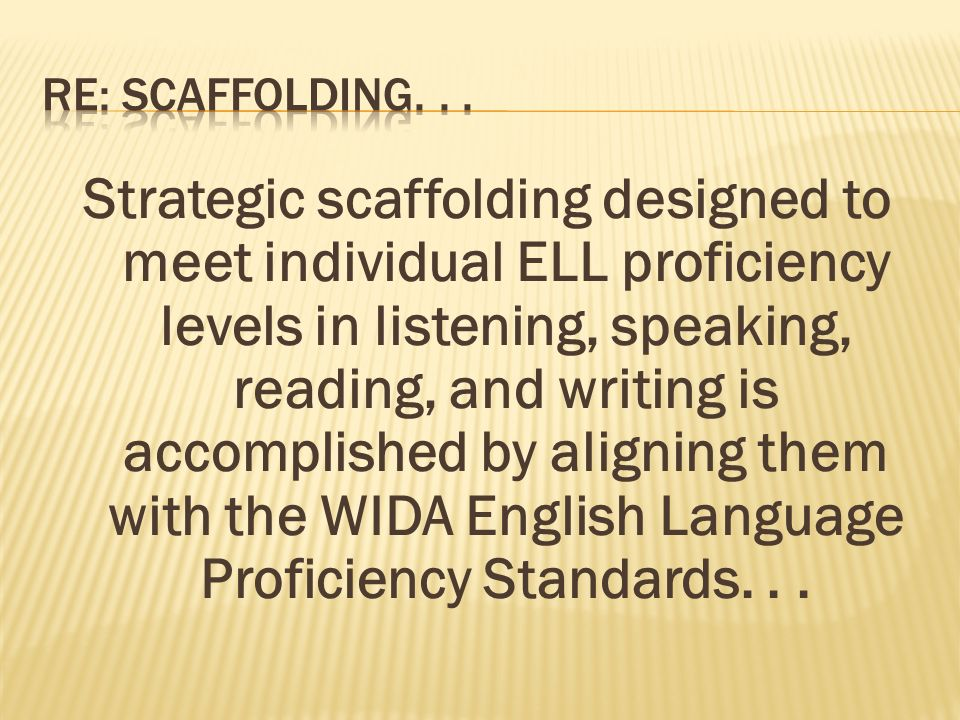Strategic scaffolding designed to meet individual ELL proficiency levels in listening, speaking, reading, and writing is accomplished by aligning them with the WIDA English Language Proficiency Standards...