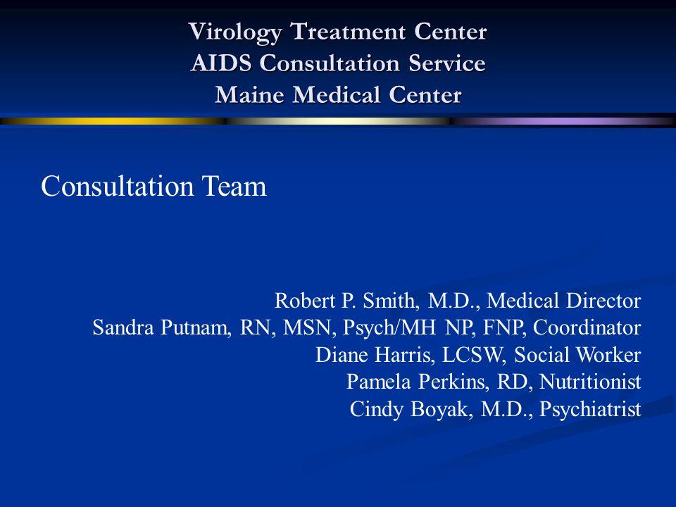 Virology Treatment Center AIDS Consultation Service Maine Medical Center Consultation Team Robert P. Smith, M.D., Medical Director Sandra Putnam, RN,