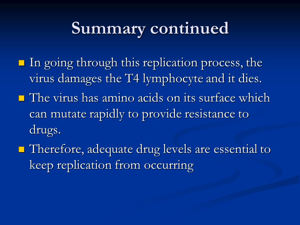 Summary continued In going through this replication process, the virus damages the T4 lymphocyte and it dies. In going through this replication proces
