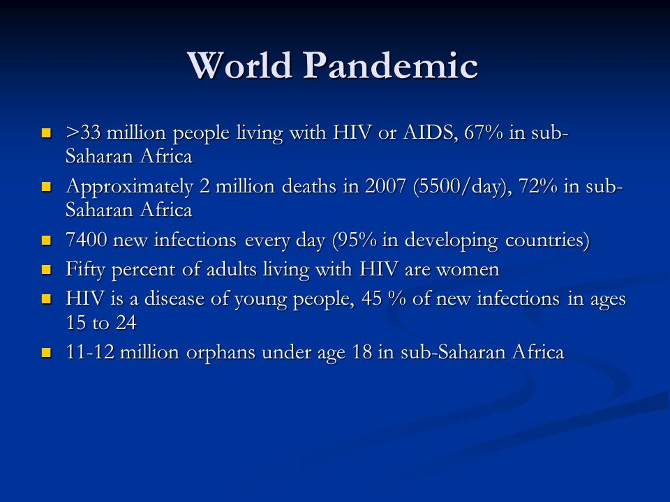 World Pandemic >33 million people living with HIV or AIDS, 67% in sub- Saharan Africa >33 million people living with HIV or AIDS, 67% in sub- Saharan