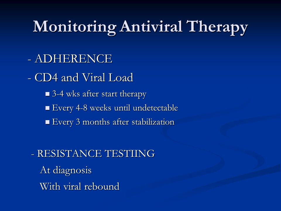 Monitoring Antiviral Therapy - ADHERENCE - CD4 and Viral Load 3-4 wks after start therapy 3-4 wks after start therapy Every 4-8 weeks until undetectab
